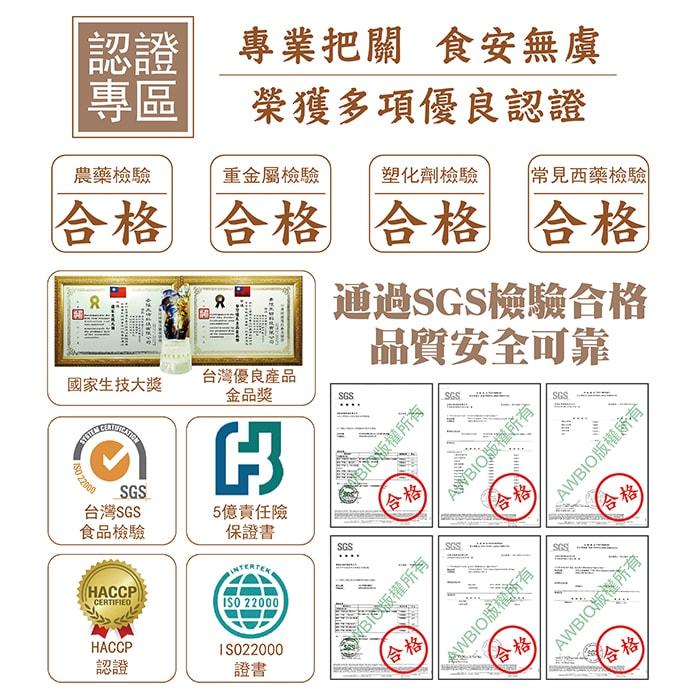 【美陸生技AWBIO】認證專區專業把關食安無虞榮獲多項優良認證:農藥檢驗、重金屬檢驗、塑化劑檢驗、常見西藥檢驗合格。通過SGS檢驗合格品質安全可靠:ISO220000證書、台灣SGS食品檢驗、5億責任險、HACCP認證、國家生技大獎、台灣優良產品金品獎。