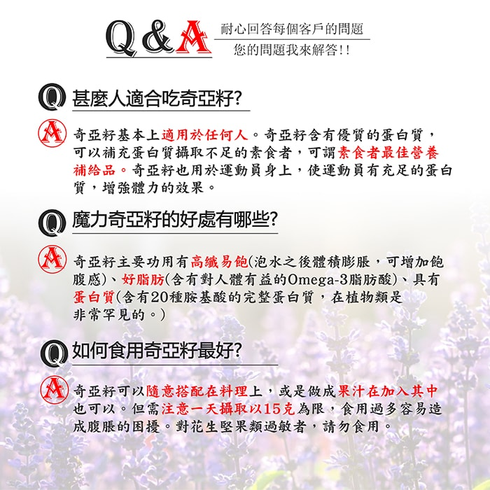 【美陸生技AWBIO】魔力奇亞籽的Q&A:Q:什麼人適合吃奇亞籽?A:奇亞籽基本上適用於任何人。奇亞籽含有優質的蛋白質,可以補充蛋白質攝取不足的素食者,可為素食者最佳營養補給品。奇亞籽也用於運動員身上,使運動員有充足的蛋白質,恢復體力的效果。Q:魔力奇亞籽的好處有哪些?奇亞籽主要功用有高纖易保(泡水之後體積膨脹,可增加飽腹感)、好脂肪(含有對人體有益的OMEGA3脂肪酸)、具有蛋白質(含有20種胺基酸的完整蛋白質,在植物類是非常罕見的)。Q:如何食用奇亞籽最好?A:奇亞可以隨意搭配在料理上,或是做成果汁再加入其中也可以。但須注意一天攝取以15克為限,食用過多容易造成腹脹的困擾。有腹脹困擾者,可以用水浸泡多時,並打碎食用,減少造成消化不順暢的困擾。