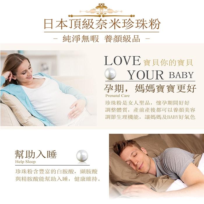 【美陸生技AWBIO】 日本頂級奈米珍珠粉:純淨無瑕養顏級品,寶貝你的寶貝:孕期,媽媽寶寶更好:珍珠粉是女人聖品,懷孕期間好好調整體質,產前產後都可以養顏美容調節生理機能,讓媽媽及BABY好氣色,幫助入睡:珍珠粉含豐富的白胺酸,纈胺酸、與精胺酸能幫助入睡,健康維持。