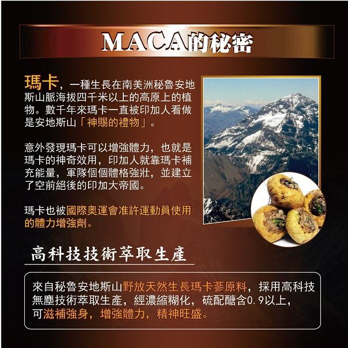 瑪卡一種生長在南美洲秘魯安地斯山區海拔四千米以上的高原上的植物,數千年來瑪卡一直被印加人看做是安地斯山,神似的禮物意外發現瑪卡可以增加體力,也就是因為瑪卡的神奇效用,印加人就是靠瑪卡補充能量,軍隊個個體格強壯,並建立了空前絕後的印加大帝國,瑪卡也被國際奧運會准許運動原始的體力增強劑。來自秘魯安地斯山野放天然生長的馬卡蔘原料,採用高科技無塵技術萃取生產,經濃縮糊化,硫配醣含0.9以上,可滋補強身,增強體力,精神旺盛。