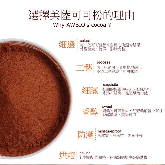 【美陸生技AWBIO】100%荷蘭低脂無糖可可粉選擇美陸可可的理由:細選:每ㄧ批可可豆都來自用心挑選的結果外觀粒大、飽滿、形狀完整。工藝:可可粉從可可豆中提取碱化多道工序保證了可可味道。細膩:細緻的棕褐色粉末,細膩均勻水溶不結塊,保證烘焙口感。香醇:濃濃的可可香味,芬芳濃郁股中有甘香醇濃厚,美味可口。防潮:無雜質、無焦粒、防潮性強。烘焙:針對烘焙的原料,在西點烘焙中裝是點綴。