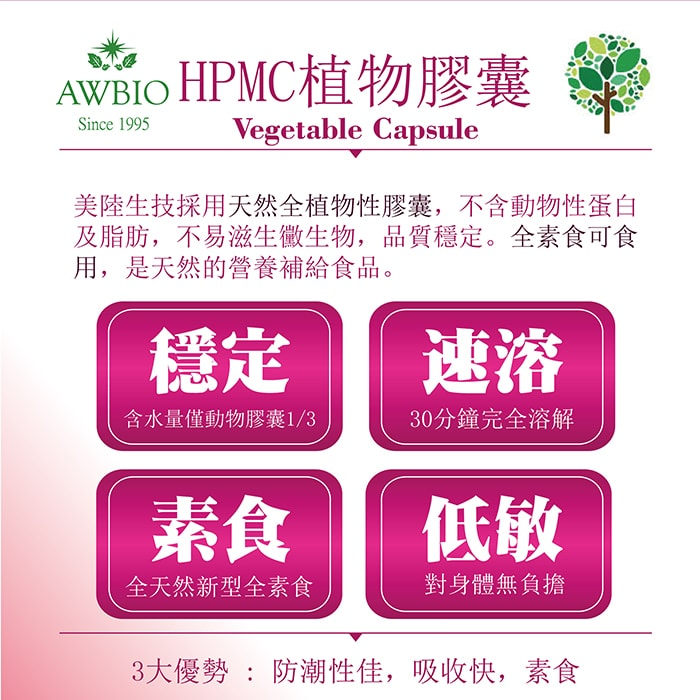 【美陸生技AWBIO】HPMC植物膠囊:美陸生技採用天然全植物性膠囊,不含動物性單白及芝芳,不易滋生黴生物,品質穩定。全素食可食用,是天然的營養補給食品。穩定:含水量僅度物膠囊的三分之一、速溶:30分鐘完全溶解、素食:全天然新型全素食、低敏:對身體無負擔。3大優勢:防潮性佳、吸收快、素食。