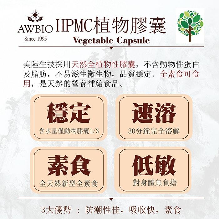 【美陸生技AWBIO】HPMC植物膠囊:美陸生技採用天然全植物性膠囊,不含動物性單白及脂肪,不易滋生黴生物,品質穩定。全素食可食用,是天然的營養補給食品。穩定:含水量僅度物膠囊的三分之一、速溶:30分鐘完全溶解、素食:全天然新型全素食、低敏:對身體無負擔。3大優勢:防潮性佳、吸收快、素食。