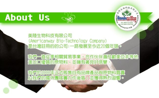關於我們:美陸生物科技有限公司(Americanway Bio-technology Company)是台灣註冊的公司,一路發展至今近20個年頭,我們一直從事相關貿易事業,合作夥伴遍及歐美亞非等地,進出口優質的原物料,並擁有著良好信譽,我們於2000年正式販售自有品牌產品與原物料買賣,以我們的國外團隊實力作後盾,並獲得熱烈回響